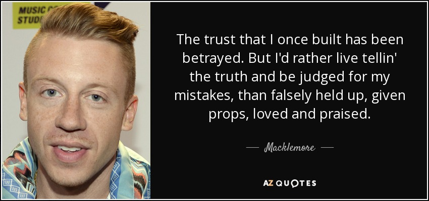 The trust that I once built has been betrayed. But I'd rather live tellin' the truth and be judged for my mistakes, than falsely held up, given props, loved and praised. - Macklemore
