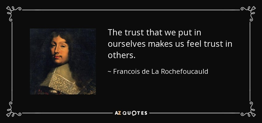 The trust that we put in ourselves makes us feel trust in others. - Francois de La Rochefoucauld