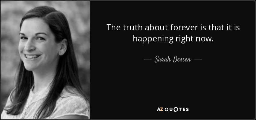 the truth about forever is that it is happening right now - Sarah Dessen