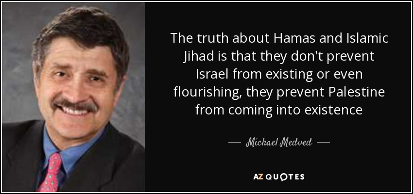 The truth about Hamas and Islamic Jihad is that they don't prevent Israel from existing or even flourishing, they prevent Palestine from coming into existence - Michael Medved