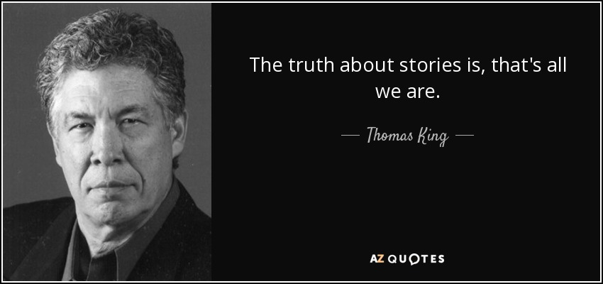 The truth about stories is, that's all we are. - Thomas King