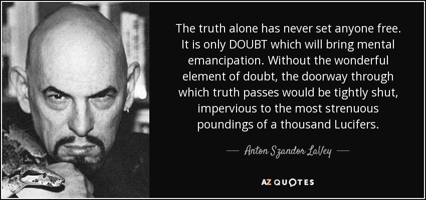 The truth alone has never set anyone free. It is only DOUBT which will bring mental emancipation. Without the wonderful element of doubt, the doorway through which truth passes would be tightly shut, impervious to the most strenuous poundings of a thousand Lucifers. - Anton Szandor LaVey