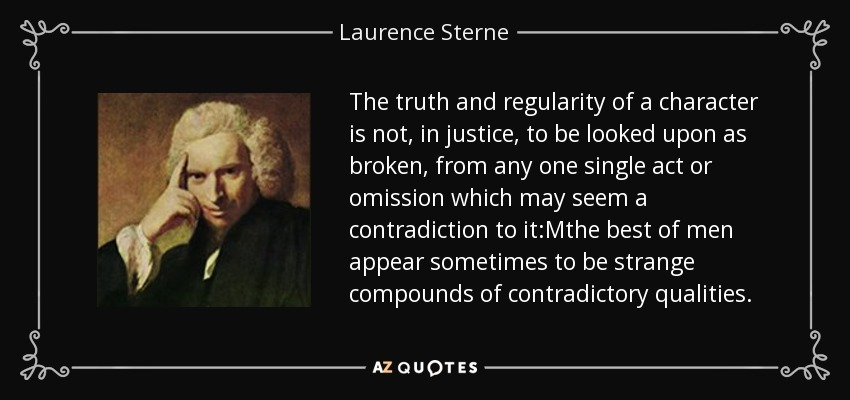 The truth and regularity of a character is not, in justice, to be looked upon as broken, from any one single act or omission which may seem a contradiction to it:Mthe best of men appear sometimes to be strange compounds of contradictory qualities. - Laurence Sterne