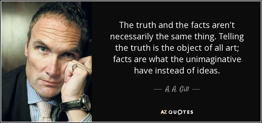 The truth and the facts aren't necessarily the same thing. Telling the truth is the object of all art; facts are what the unimaginative have instead of ideas. - A. A. Gill
