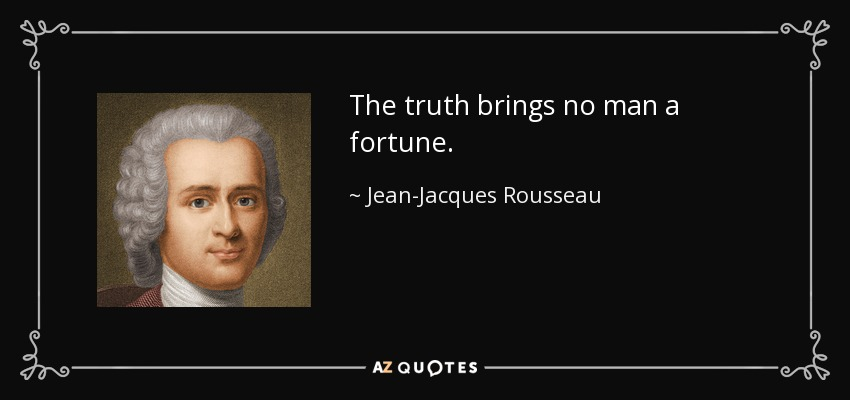 The truth brings no man a fortune. - Jean-Jacques Rousseau