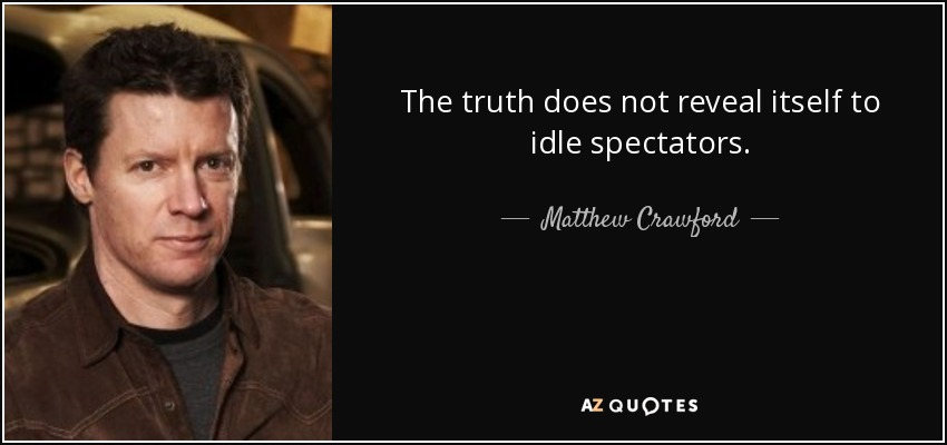 The truth does not reveal itself to idle spectators. - Matthew Crawford