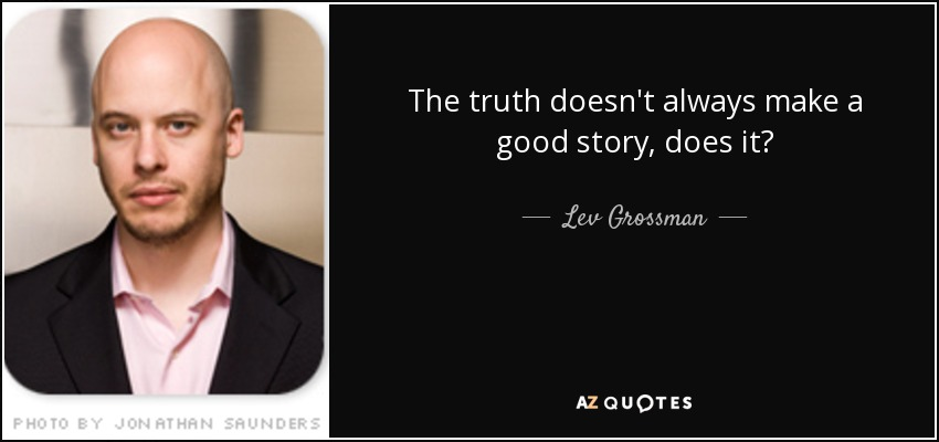 The truth doesn't always make a good story, does it? - Lev Grossman