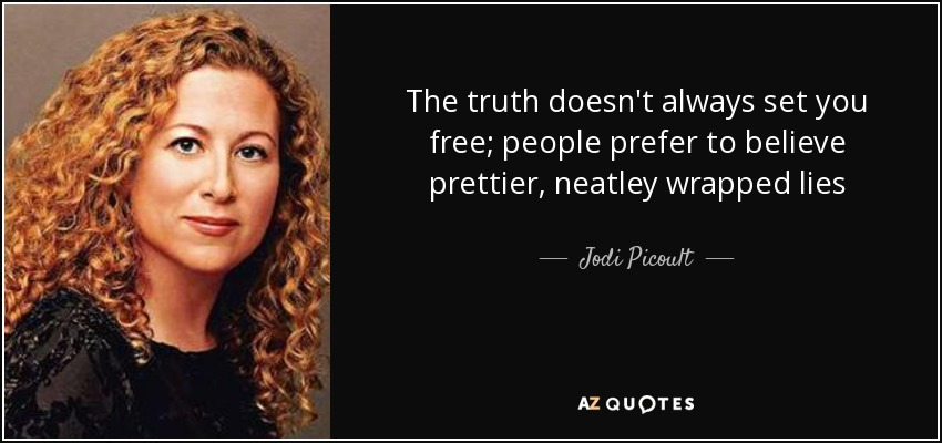 The truth doesn't always set you free; people prefer to believe prettier, neatley wrapped lies - Jodi Picoult