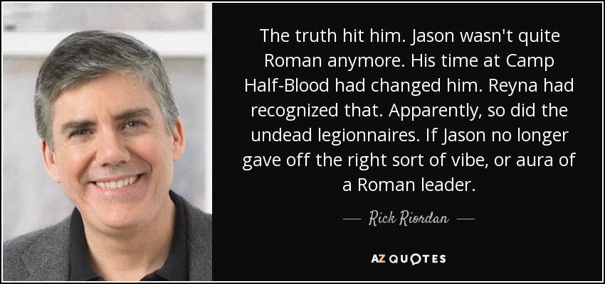 The truth hit him. Jason wasn't quite Roman anymore. His time at Camp Half-Blood had changed him. Reyna had recognized that. Apparently, so did the undead legionnaires. If Jason no longer gave off the right sort of vibe, or aura of a Roman leader. - Rick Riordan