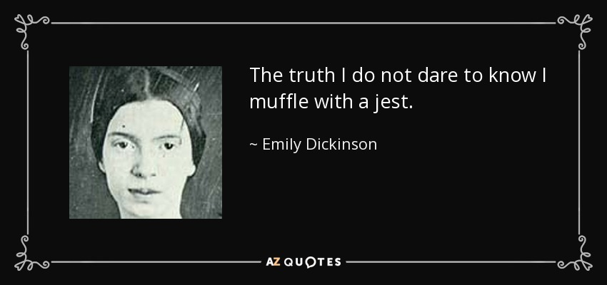 The truth I do not dare to know I muffle with a jest. - Emily Dickinson