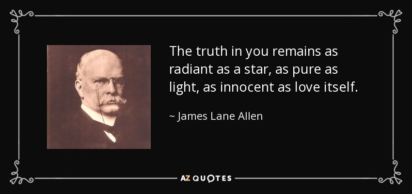 The truth in you remains as radiant as a star, as pure as light, as innocent as love itself. - James Lane Allen