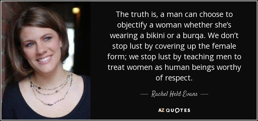 The truth is, a man can choose to objectify a woman whether she's wearing a bikini or a burqa. We don't stop lust by covering up the female form; we stop lust by teaching men to treat women as human beings worthy of respect. - Rachel Held Evans