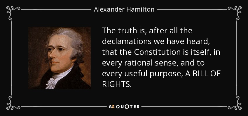 The truth is, after all the declamations we have heard, that the Constitution is itself, in every rational sense, and to every useful purpose, A BILL OF RIGHTS. - Alexander Hamilton