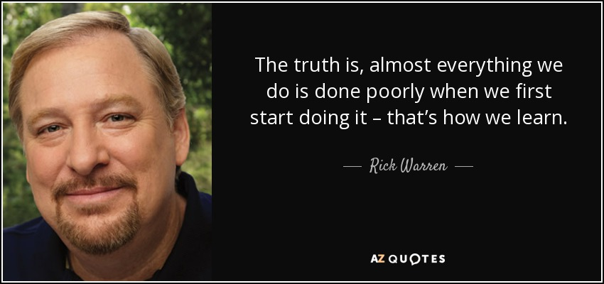 The truth is, almost everything we do is done poorly when we first start doing it – that's how we learn. - Rick Warren