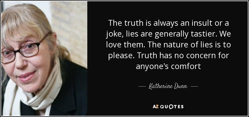 The truth is always an insult or a joke, lies are generally tastier. We love them. The nature of lies is to please. Truth has no concern for anyone's comfort - Katherine Dunn