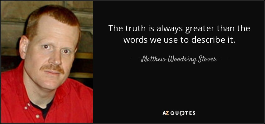 The truth is always greater than the words we use to describe it. - Matthew Woodring Stover