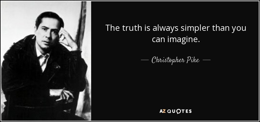 The truth is always simpler than you can imagine. - Christopher Pike