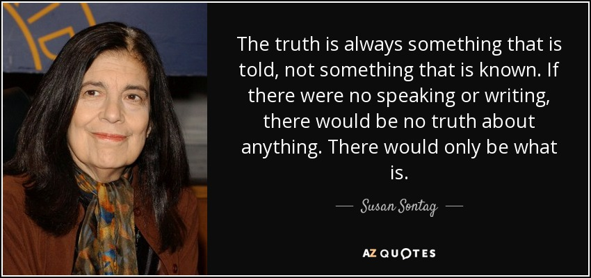 The truth is always something that is told, not something that is known. If there were no speaking or writing, there would be no truth about anything. There would only be what is. - Susan Sontag