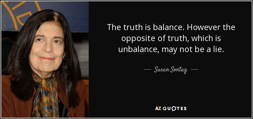 The truth is balance. However the opposite of truth, which is unbalance, may not be a lie. - Susan Sontag