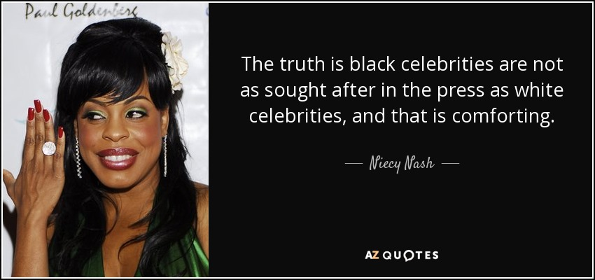 The truth is black celebrities are not as sought after in the press as white celebrities, and that is comforting. - Niecy Nash