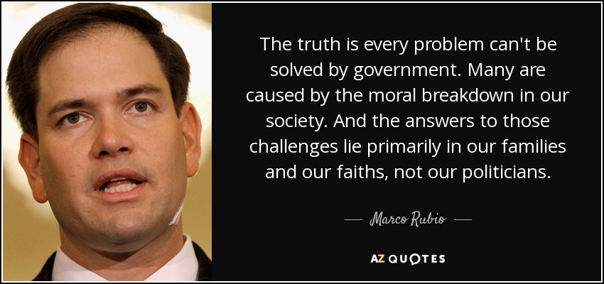 The truth is every problem can't be solved by government. Many are caused by the moral breakdown in our society. And the answers to those challenges lie primarily in our families and our faiths, not our politicians. - Marco Rubio