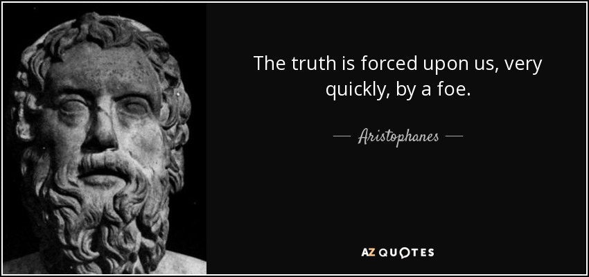 The truth is forced upon us, very quickly, by a foe. - Aristophanes