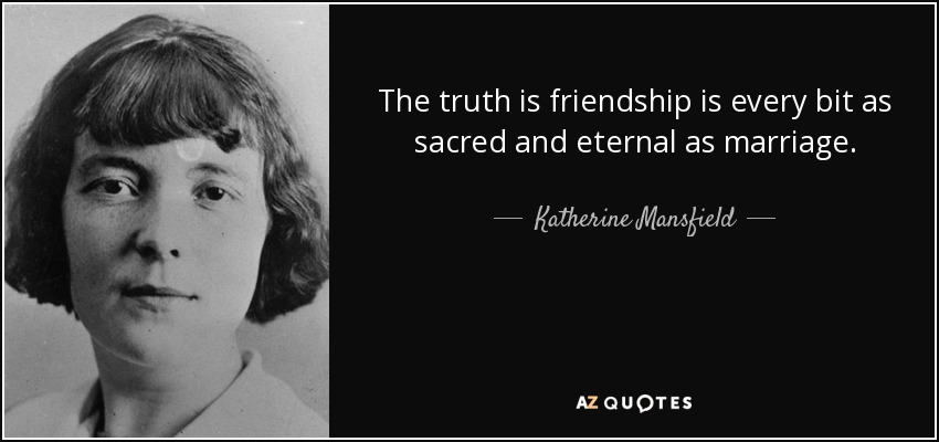 The truth is friendship is every bit as sacred and eternal as marriage. - Katherine Mansfield