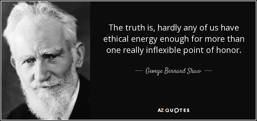 The truth is, hardly any of us have ethical energy enough for more than one really inflexible point of honor. - George Bernard Shaw