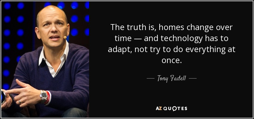 The truth is, homes change over time — and technology has to adapt, not try to do everything at once. - Tony Fadell