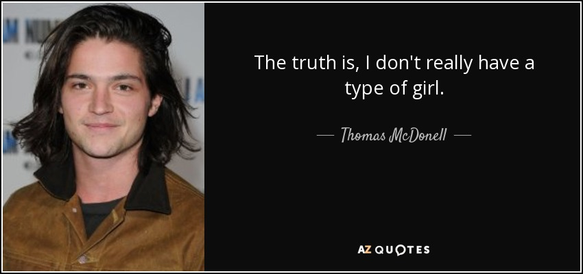 The truth is, I don't really have a type of girl. - Thomas McDonell
