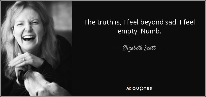 The truth is, I feel beyond sad. I feel empty. Numb. - Elizabeth Scott