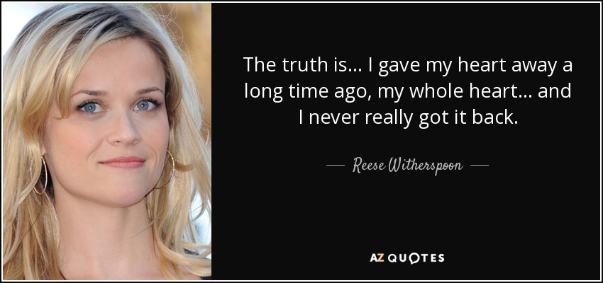 The truth is... I gave my heart away a long time ago, my whole heart... and I never really got it back. - Reese Witherspoon