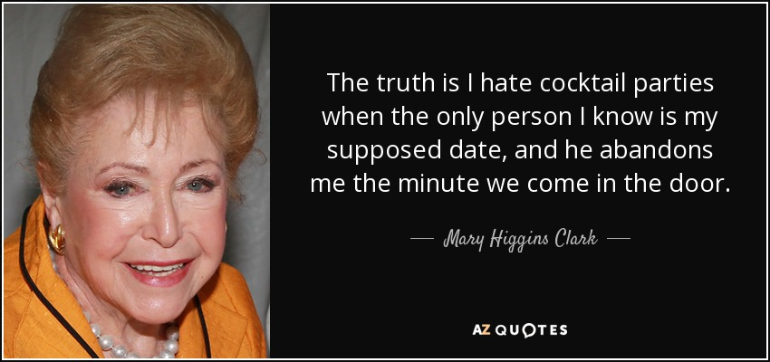 The truth is I hate cocktail parties when the only person I know is my supposed date, and he abandons me the minute we come in the door. - Mary Higgins Clark