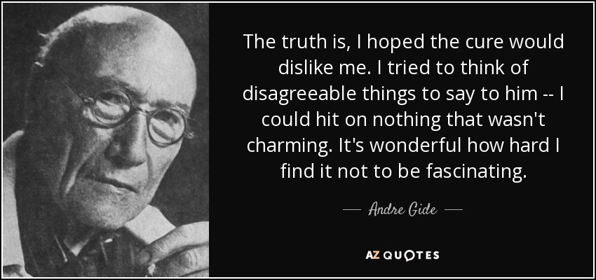 The truth is, I hoped the cure would dislike me. I tried to think of disagreeable things to say to him -- I could hit on nothing that wasn't charming. It's wonderful how hard I find it not to be fascinating. - Andre Gide