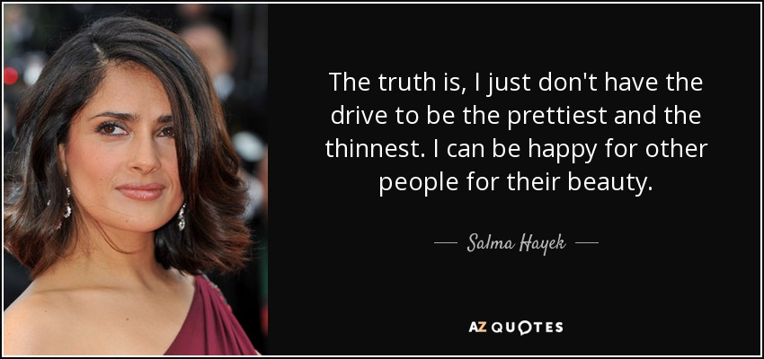 The truth is, I just don't have the drive to be the prettiest and the thinnest. I can be happy for other people for their beauty. - Salma Hayek