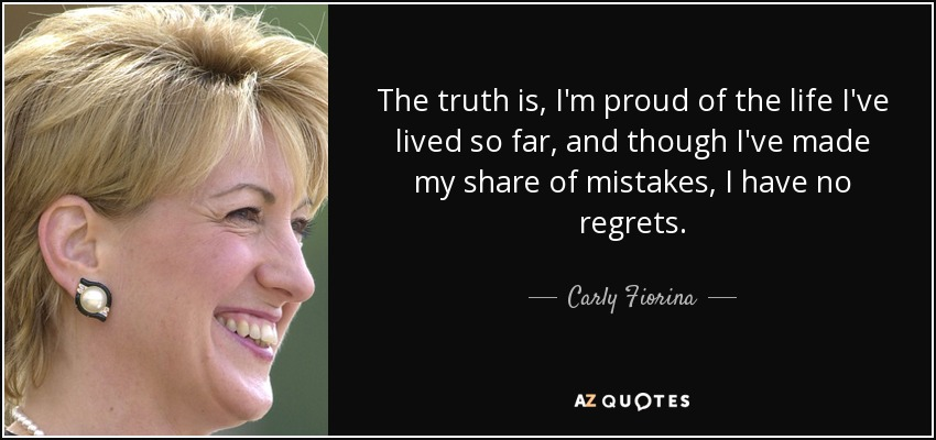 The truth is, I'm proud of the life I've lived so far, and though I've made my share of mistakes, I have no regrets. - Carly Fiorina