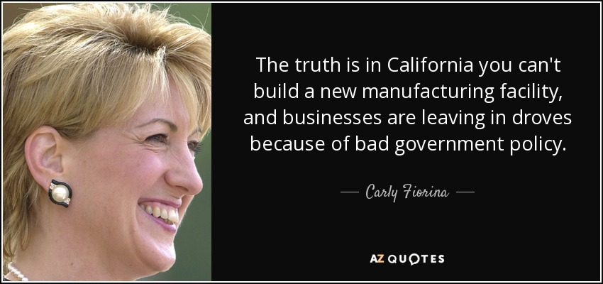 The truth is in California you can't build a new manufacturing facility, and businesses are leaving in droves because of bad government policy. - Carly Fiorina