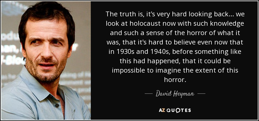 The truth is, it's very hard looking back... we look at holocaust now with such knowledge and such a sense of the horror of what it was, that it's hard to believe even now that in 1930s and 1940s, before something like this had happened, that it could be impossible to imagine the extent of this horror. - David Heyman