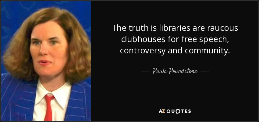 The truth is libraries are raucous clubhouses for free speech, controversy and community. - Paula Poundstone