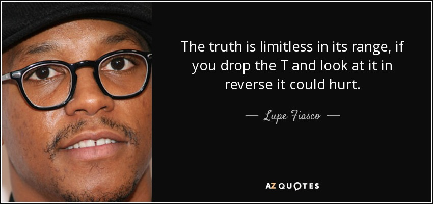 The truth is limitless in its range, if you drop the T and look at it in reverse it could hurt. - Lupe Fiasco