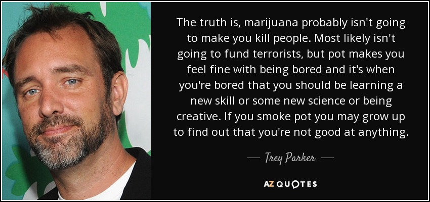 The truth is, marijuana probably isn't going to make you kill people. Most likely isn't going to fund terrorists, but pot makes you feel fine with being bored and it's when you're bored that you should be learning a new skill or some new science or being creative. If you smoke pot you may grow up to find out that you're not good at anything. - Trey Parker