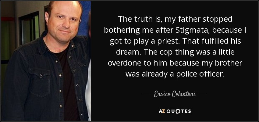 The truth is, my father stopped bothering me after Stigmata, because I got to play a priest. That fulfilled his dream. The cop thing was a little overdone to him because my brother was already a police officer. - Enrico Colantoni