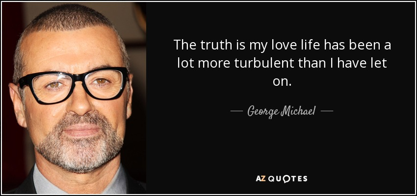The truth is my love life has been a lot more turbulent than I have let on. - George Michael