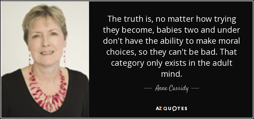 The truth is, no matter how trying they become, babies two and under don't have the ability to make moral choices, so they can't be bad. That category only exists in the adult mind. - Anne Cassidy
