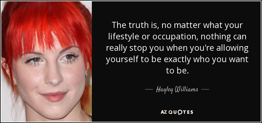 The truth is, no matter what your lifestyle or occupation, nothing can really stop you when you're allowing yourself to be exactly who you want to be. - Hayley Williams