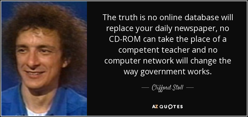 The truth is no online database will replace your daily newspaper, no CD-ROM can take the place of a competent teacher and no computer network will change the way government works. - Clifford Stoll