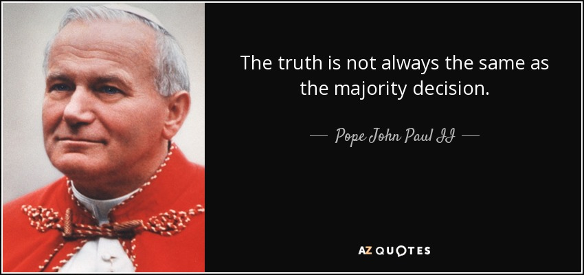 The truth is not always the same as the majority decision. - Pope John Paul II