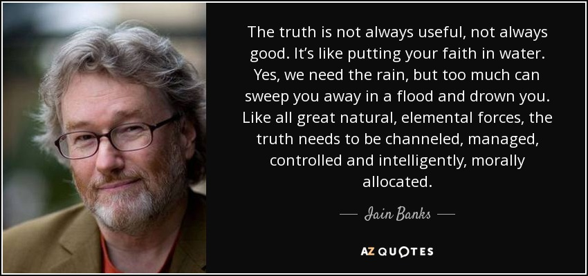 The truth is not always useful, not always good. It's like putting your faith in water. Yes, we need the rain, but too much can sweep you away in a flood and drown you. Like all great natural, elemental forces, the truth needs to be channeled, managed, controlled and intelligently, morally allocated. - Iain Banks