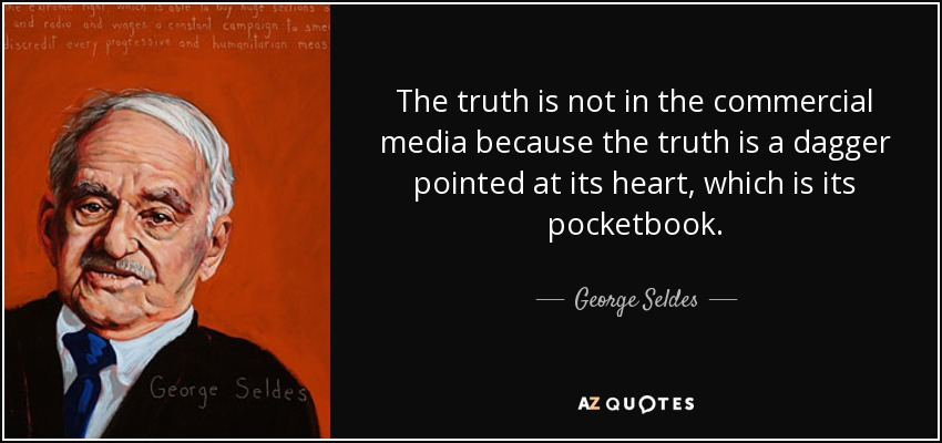 The truth is not in the commercial media because the truth is a dagger pointed at its heart, which is its pocketbook. - George Seldes