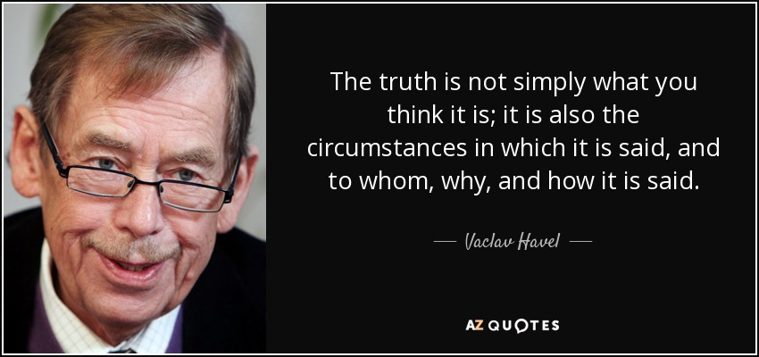The truth is not simply what you think it is; it is also the circumstances in which it is said, and to whom, why, and how it is said. - Vaclav Havel